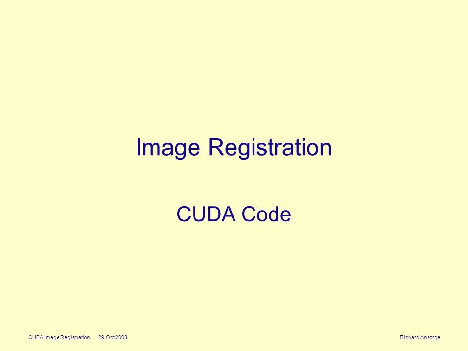CUDA Image Registration 29 Oct 2008 Richard Ansorge Image Registration CUDA Code