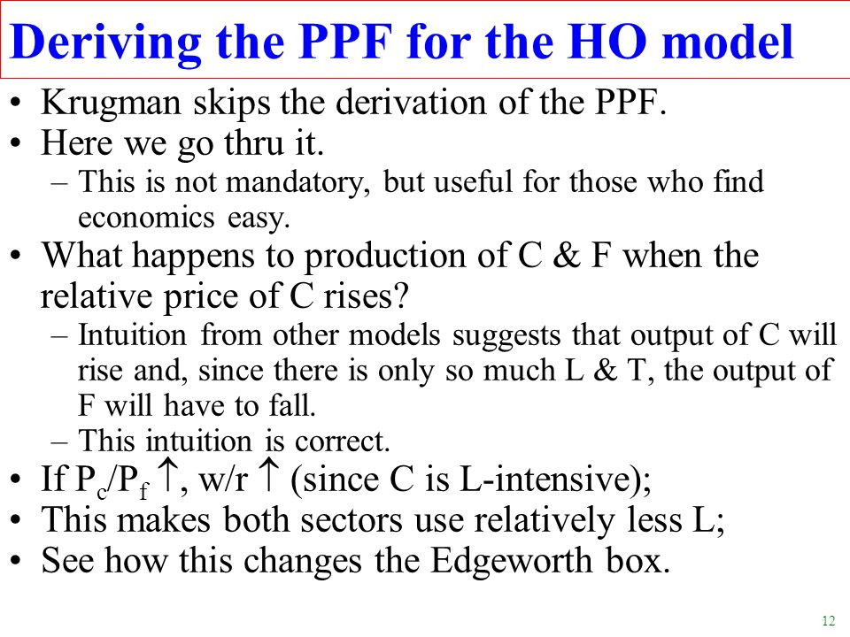 12 Deriving the PPF for the HO model Krugman skips the derivation of the PPF. Here we go thru it. –This is not mandatory, but useful for those who fin
