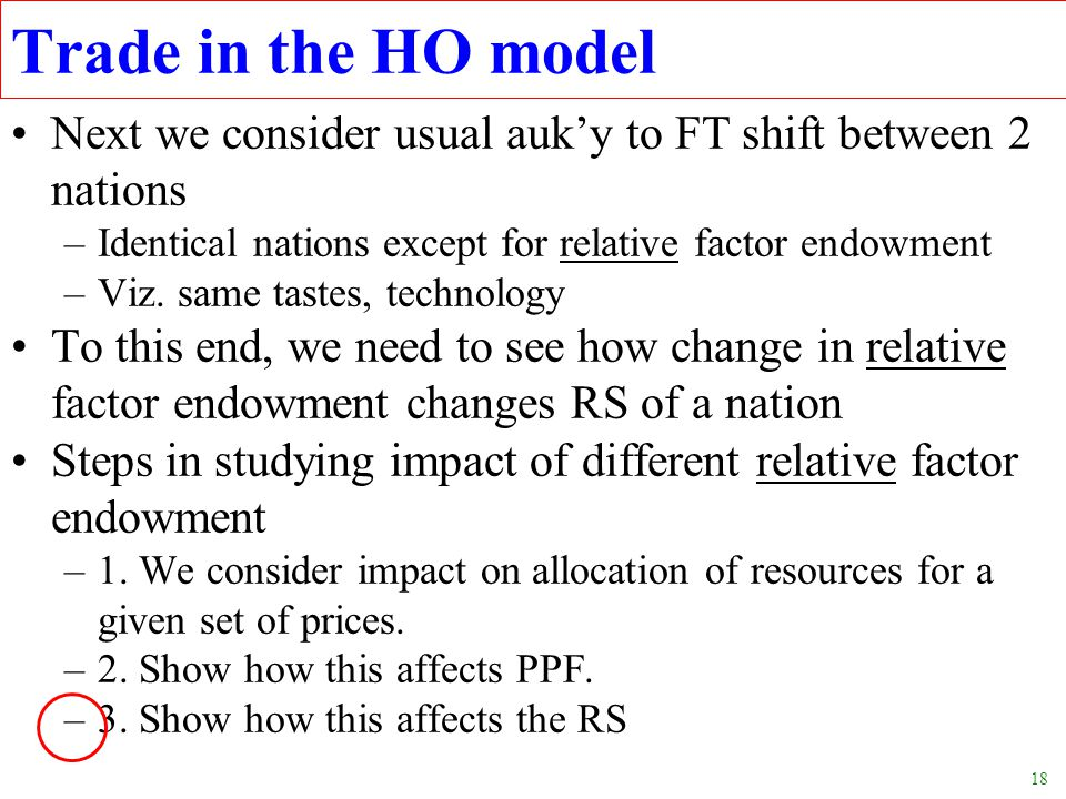 18 Trade in the HO model Next we consider usual auk'y to FT shift between 2 nations –Identical nations except for relative factor endowment –Viz. same