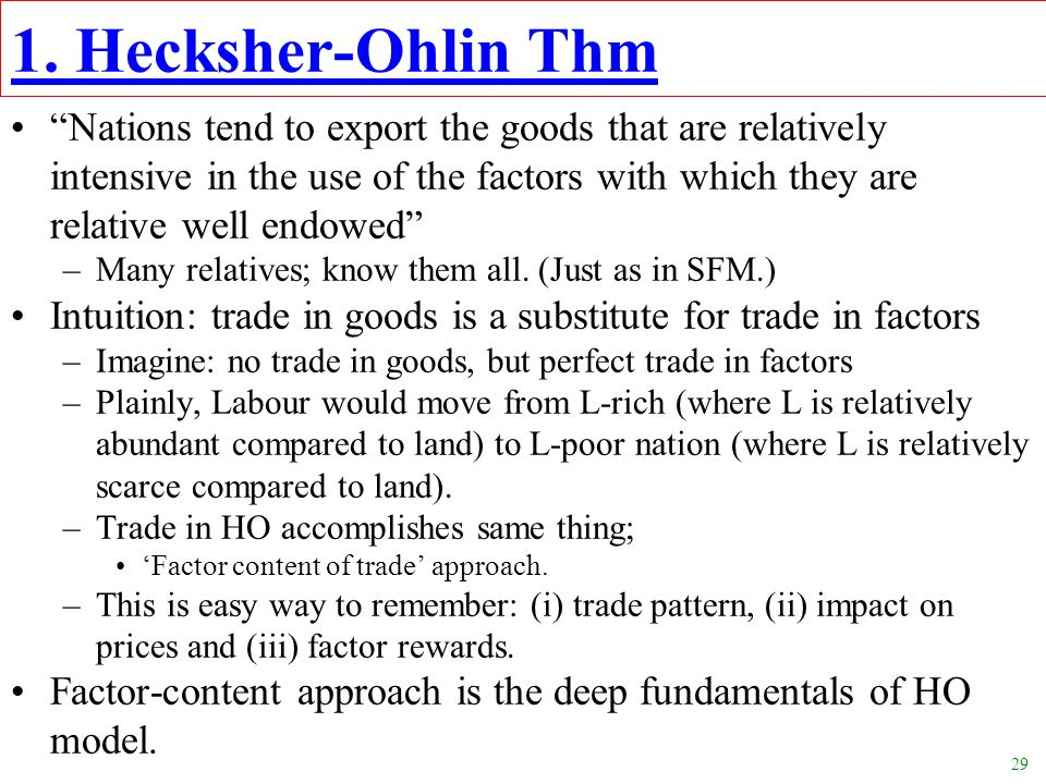 "29 1. Hecksher-Ohlin Thm ""Nations tend to export the goods that are relatively intensive in the use of the factors with which they are relative well e"