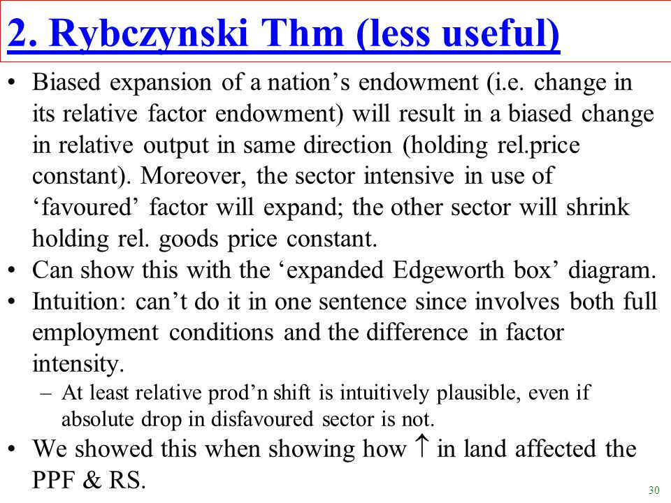 30 2. Rybczynski Thm (less useful) Biased expansion of a nation's endowment (i.e. change in its relative factor endowment) will result in a biased cha