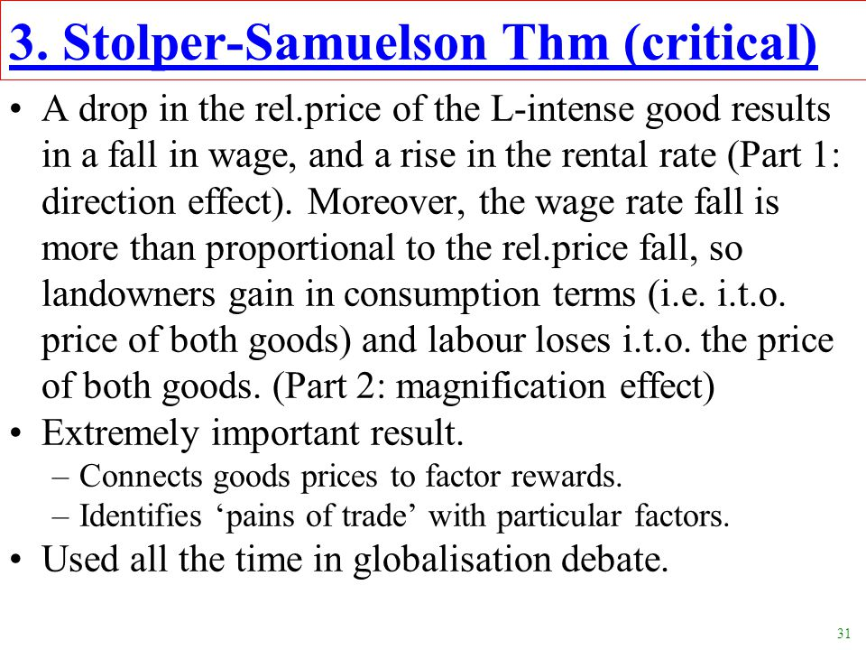 31 3. Stolper-Samuelson Thm (critical) A drop in the rel.price of the L-intense good results in a fall in wage, and a rise in the rental rate (Part 1: