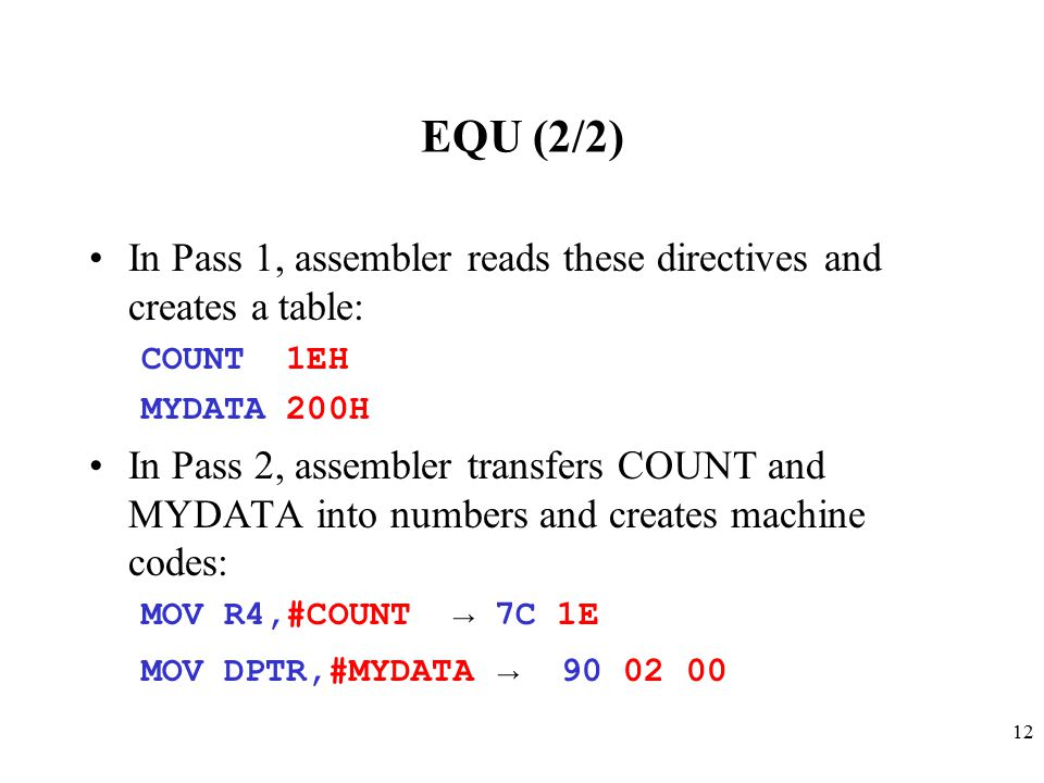 12 EQU (2/2) In Pass 1, assembler reads these directives and creates a table: COUNT 1EH MYDATA 200H In Pass 2, assembler transfers COUNT and MYDATA into numbers and creates machine codes: MOV R4,#COUNT → 7C 1E MOV DPTR,#MYDATA → 90 02 00
