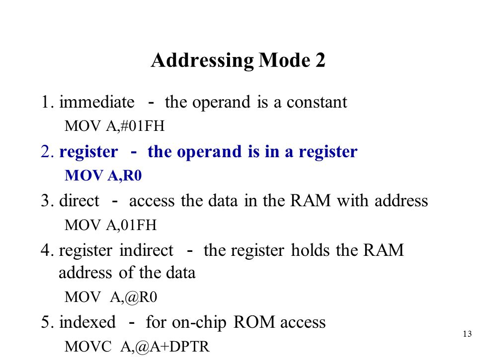 13 Addressing Mode 2 1.immediate - the operand is a constant MOV A,#01FH 2.