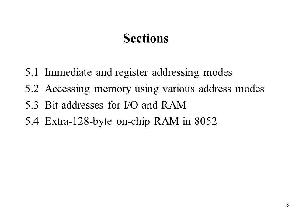 3 Sections 5.1 Immediate and register addressing modes 5.2 Accessing memory using various address modes 5.3 Bit addresses for I/O and RAM 5.4 Extra-128-byte on-chip RAM in 8052