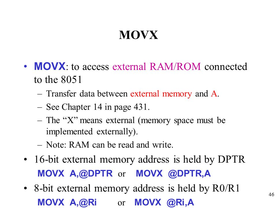46 MOVX MOVX : to access external RAM/ROM connected to the 8051 –Transfer data between external memory and A.
