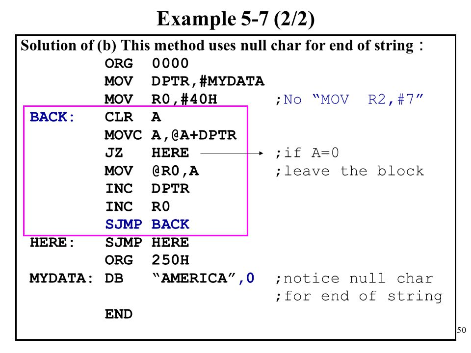 50 Example 5-7 (2/2) Solution of (b) This method uses null char for end of string : ORG 0000 MOV DPTR,#MYDATA MOV R0,#40H ;No MOV R2,#7 BACK: CLR A MOVC A,@A+DPTR JZ HERE ;if A=0 MOV @R0,A ;leave the block INC DPTR INC R0 SJMP BACK HERE: SJMP HERE ORG 250H MYDATA: DB AMERICA ,0 ;notice null char ;for end of string END