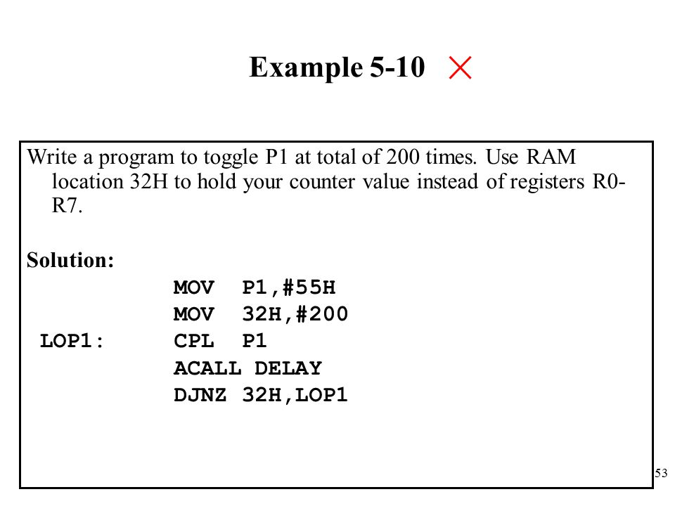 53 Example 5-10 Write a program to toggle P1 at total of 200 times.