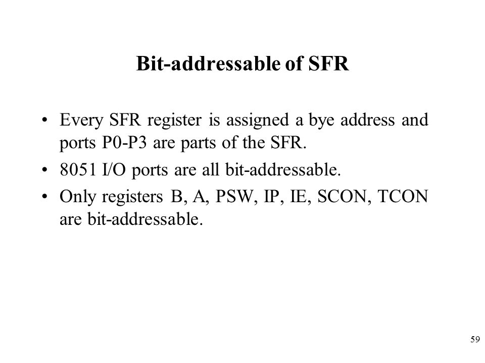 59 Bit-addressable of SFR Every SFR register is assigned a bye address and ports P0-P3 are parts of the SFR.