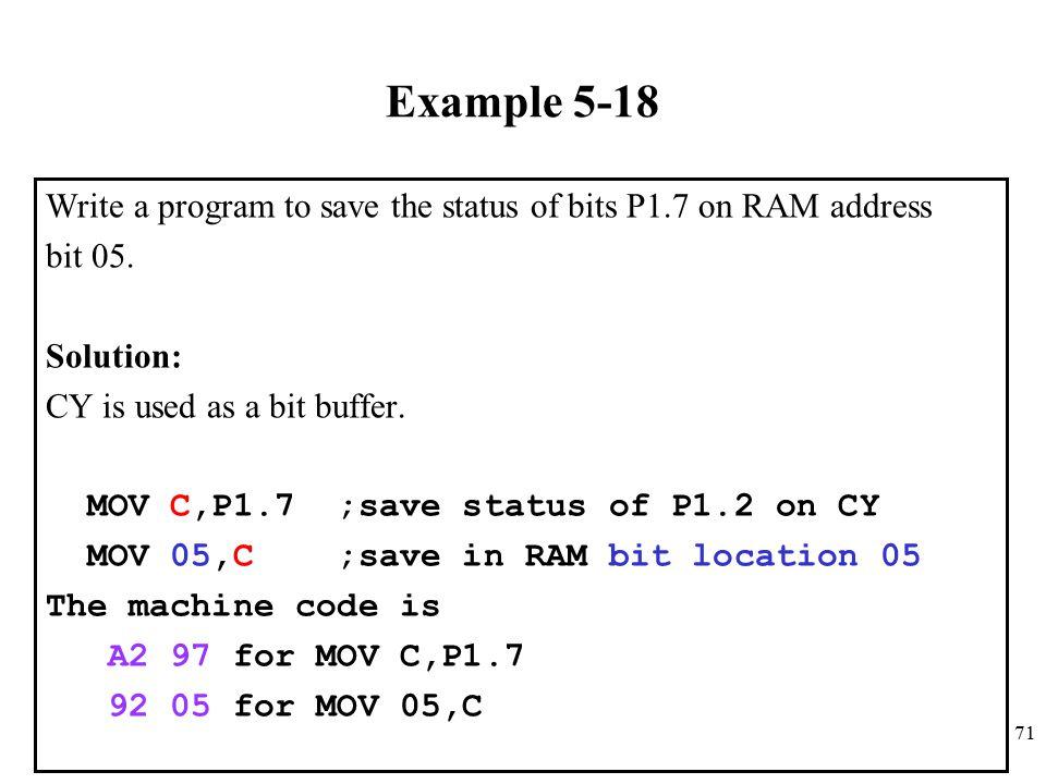 71 Example 5-18 Write a program to save the status of bits P1.7 on RAM address bit 05.