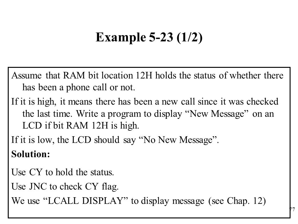 77 Example 5-23 (1/2) Assume that RAM bit location 12H holds the status of whether there has been a phone call or not.