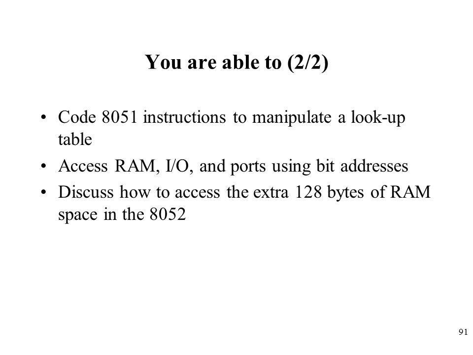 91 You are able to (2/2) Code 8051 instructions to manipulate a look-up table Access RAM, I/O, and ports using bit addresses Discuss how to access the extra 128 bytes of RAM space in the 8052