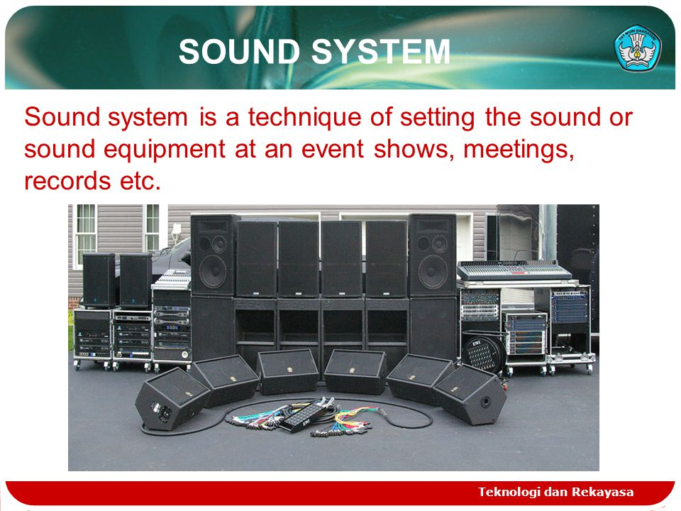 SOUND SYSTEM Teknologi dan Rekayasa Sound system is a technique of setting the sound or sound equipment at an event shows, meetings, records etc.