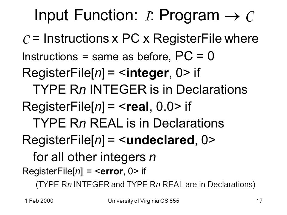 1 Feb 2000University of Virginia CS 65517 Input Function: I : Program  C C = Instructions x PC x RegisterFile where Instructions = same as before, PC = 0 RegisterFile[n] = if TYPE Rn INTEGER is in Declarations RegisterFile[n] = if TYPE Rn REAL is in Declarations RegisterFile[n] = for all other integers n RegisterFile[n] = if (TYPE Rn INTEGER and TYPE Rn REAL are in Declarations)