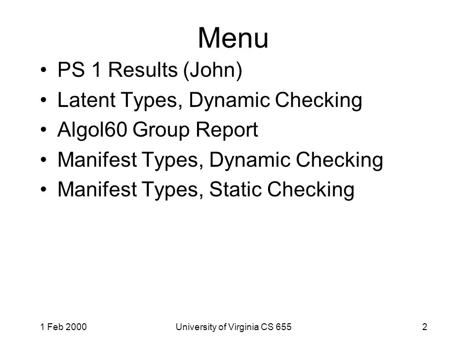 1 Feb 2000University of Virginia CS 6552 Menu PS 1 Results (John) Latent Types, Dynamic Checking Algol60 Group Report Manifest Types, Dynamic Checking Manifest Types, Static Checking
