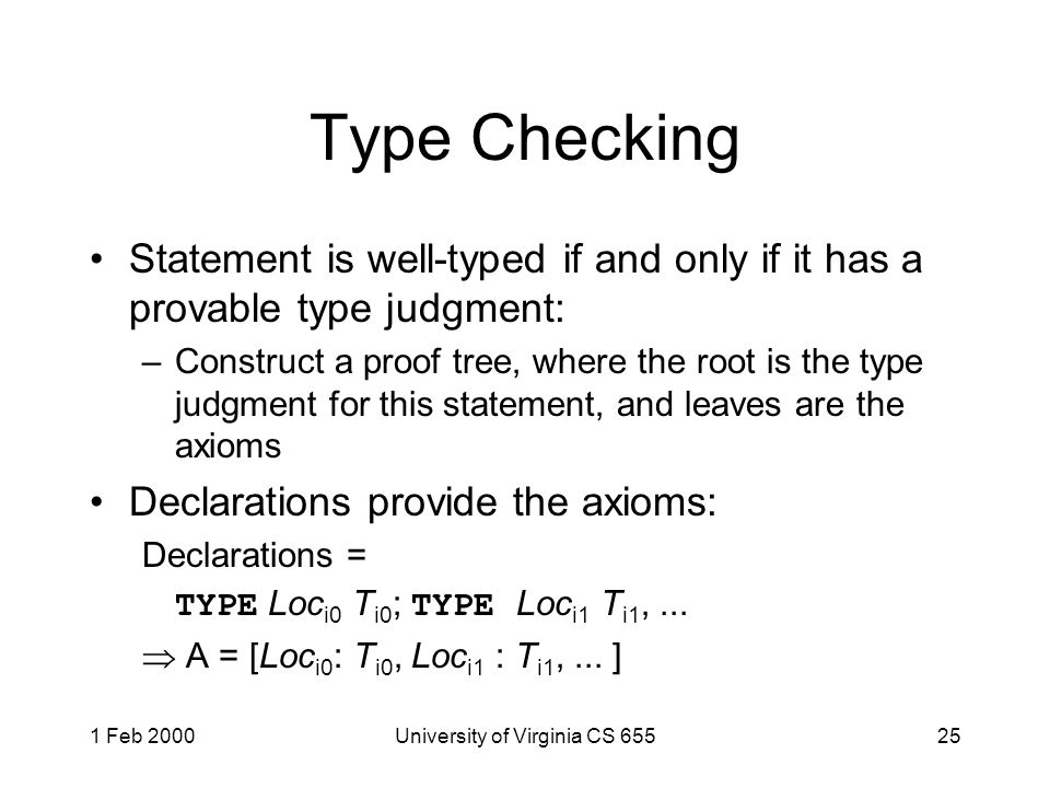 1 Feb 2000University of Virginia CS 65525 Type Checking Statement is well-typed if and only if it has a provable type judgment: –Construct a proof tree, where the root is the type judgment for this statement, and leaves are the axioms Declarations provide the axioms: Declarations = TYPE Loc i0 T i0 ; TYPE Loc i1 T i1,...