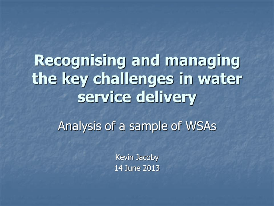 Recognising and managing the key challenges in water service delivery Analysis of a sample of WSAs Kevin Jacoby 14 June 2013