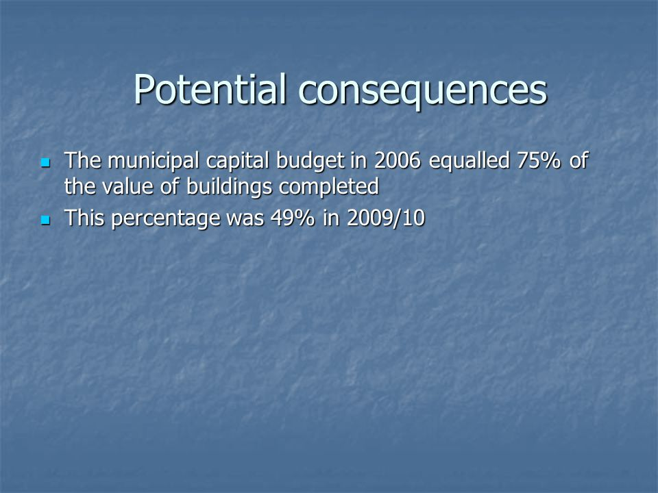 The municipal capital budget in 2006 equalled 75% of the value of buildings completed The municipal capital budget in 2006 equalled 75% of the value of buildings completed This percentage was 49% in 2009/10 This percentage was 49% in 2009/10 Potential consequences