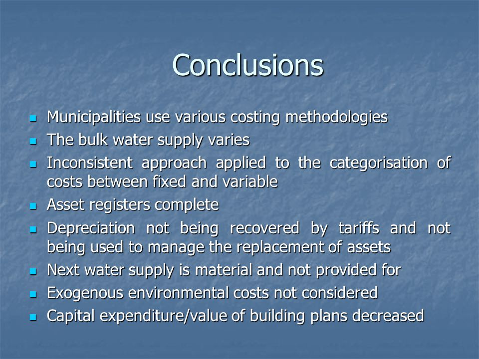 Municipalities use various costing methodologies Municipalities use various costing methodologies The bulk water supply varies The bulk water supply varies Inconsistent approach applied to the categorisation of costs between fixed and variable Inconsistent approach applied to the categorisation of costs between fixed and variable Asset registers complete Asset registers complete Depreciation not being recovered by tariffs and not being used to manage the replacement of assets Depreciation not being recovered by tariffs and not being used to manage the replacement of assets Next water supply is material and not provided for Next water supply is material and not provided for Exogenous environmental costs not considered Exogenous environmental costs not considered Capital expenditure/value of building plans decreased Capital expenditure/value of building plans decreased Conclusions