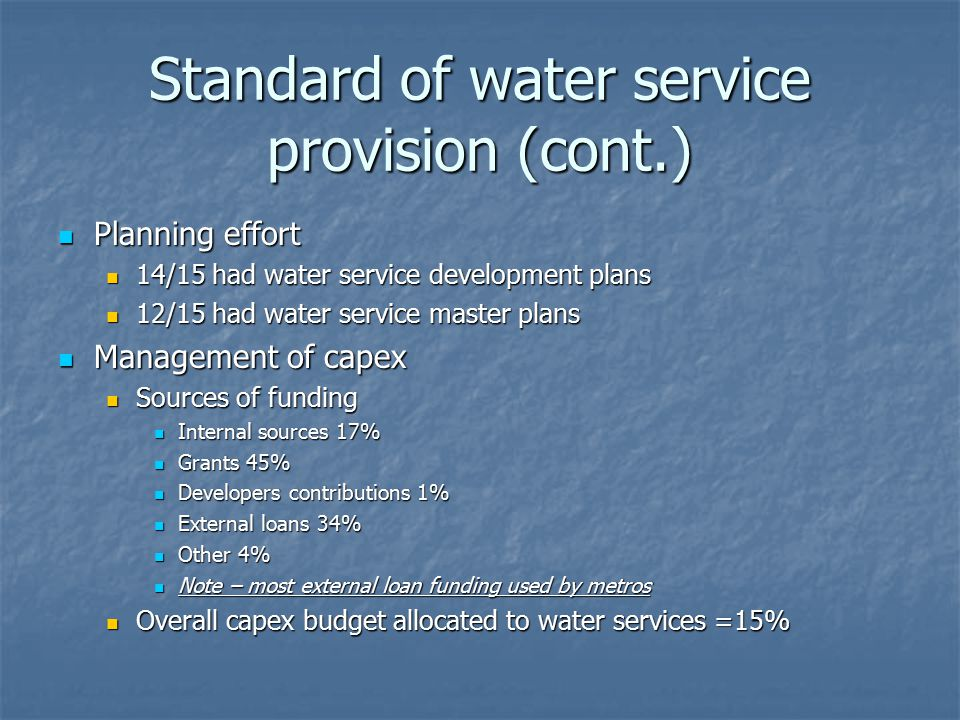 Standard of water service provision (cont.) Planning effort Planning effort 14/15 had water service development plans 14/15 had water service development plans 12/15 had water service master plans 12/15 had water service master plans Management of capex Management of capex Sources of funding Sources of funding Internal sources 17% Internal sources 17% Grants 45% Grants 45% Developers contributions 1% Developers contributions 1% External loans 34% External loans 34% Other 4% Other 4% Note – most external loan funding used by metros Note – most external loan funding used by metros Overall capex budget allocated to water services =15% Overall capex budget allocated to water services =15%