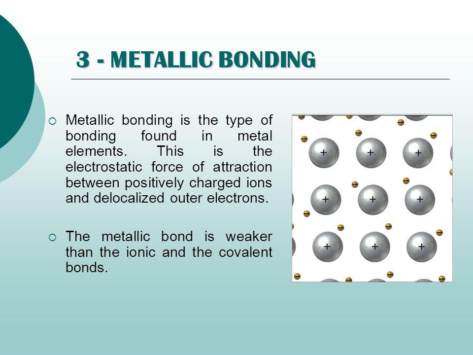 3 - METALLIC BONDING  Metallic bonding is the type of bonding found in metal elements. This is the electrostatic force of attraction between positive