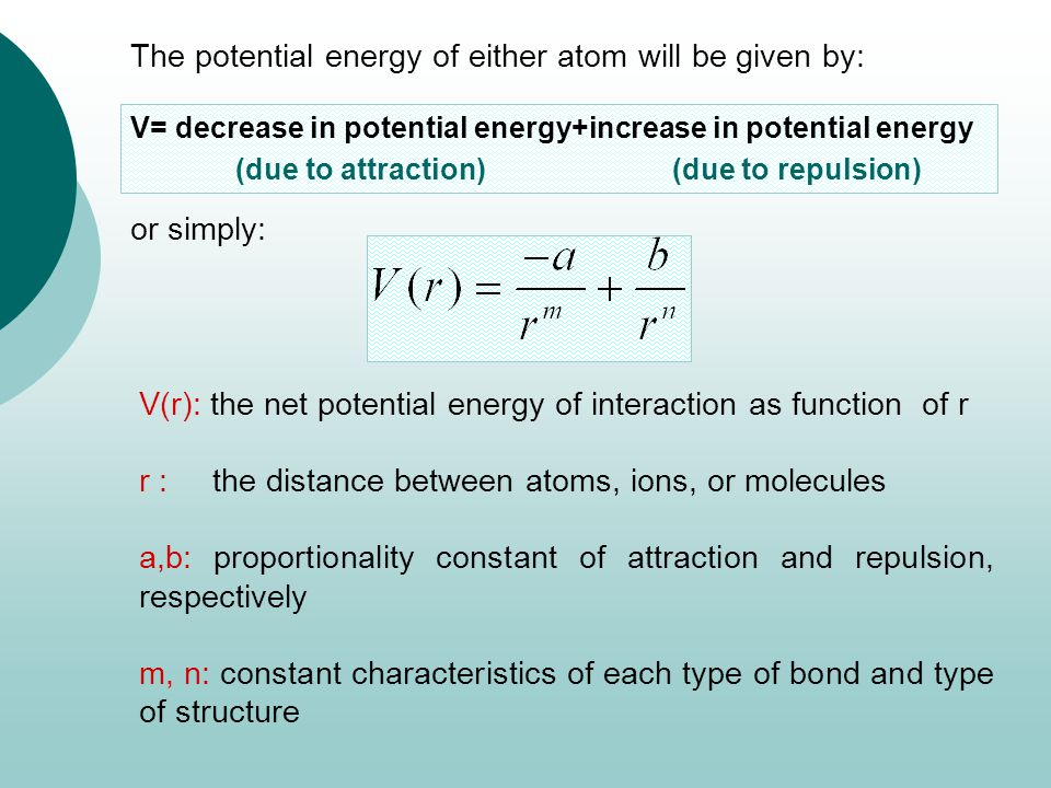 The potential energy of either atom will be given by: or simply: V= decrease in potential energy+increase in potential energy (due to attraction) (due to repulsion) V(r): the net potential energy of interaction as function of r r : the distance between atoms, ions, or molecules a,b: proportionality constant of attraction and repulsion, respectively m, n: constant characteristics of each type of bond and type of structure