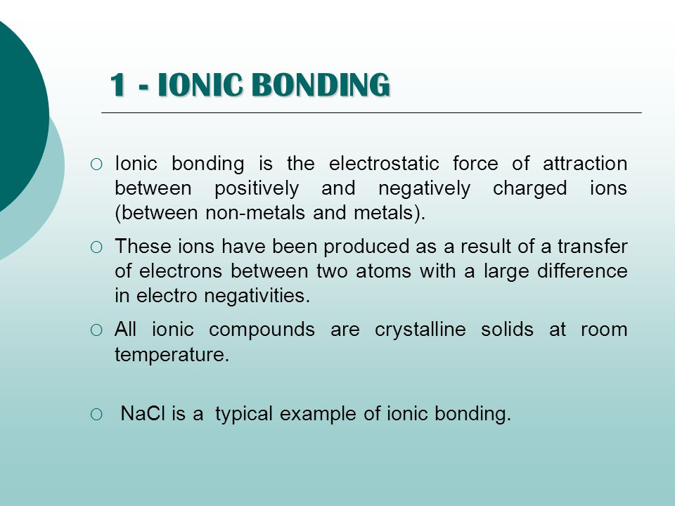 1 - IONIC BONDING  Ionic bonding is the electrostatic force of attraction between positively and negatively charged ions (between non-metals and metals).