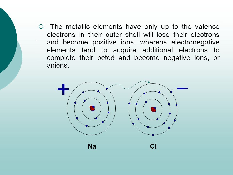  The metallic elements have only up to the valence electrons in their outer shell will lose their electrons and become positive ions, whereas electronegative elements tend to acquire additional electrons to complete their octed and become negative ions, or anions.