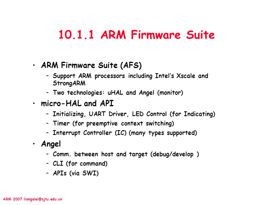 ARM 2007 liangalei@sjtu.edu.cn 10.1.1 ARM Firmware Suite ARM Firmware Suite (AFS) –Support ARM processors including Intel's Xscale and StrongARM –Two