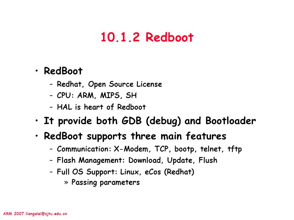 ARM 2007 liangalei@sjtu.edu.cn 10.1.2 Redboot RedBoot –Redhat, Open Source License –CPU: ARM, MIPS, SH –HAL is heart of Redboot It provide both GDB (d