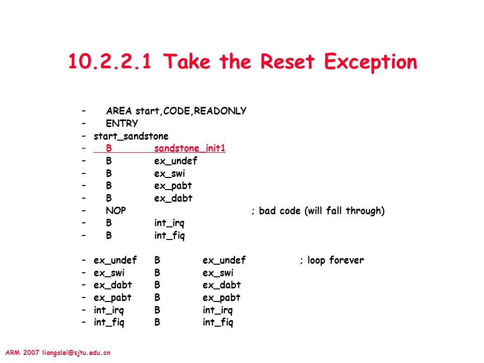 ARM 2007 liangalei@sjtu.edu.cn 10.2.2.1 Take the Reset Exception –AREA start,CODE,READONLY –ENTRY –start_sandstone –Bsandstone_init1 –Bex_undef –B ex_