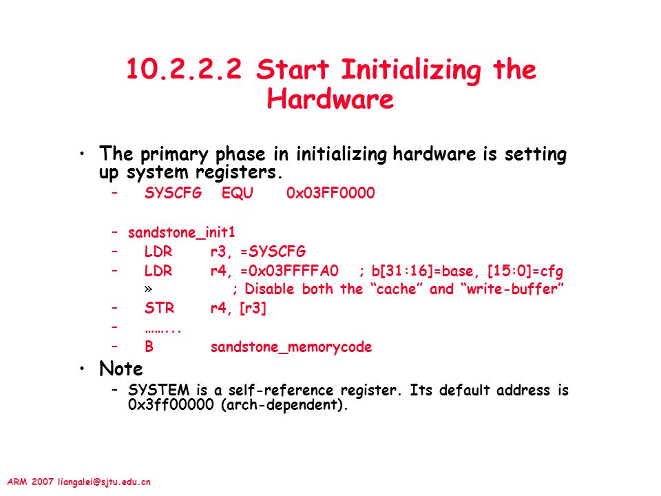 ARM 2007 liangalei@sjtu.edu.cn 10.2.2.2 Start Initializing the Hardware The primary phase in initializing hardware is setting up system registers. –SY