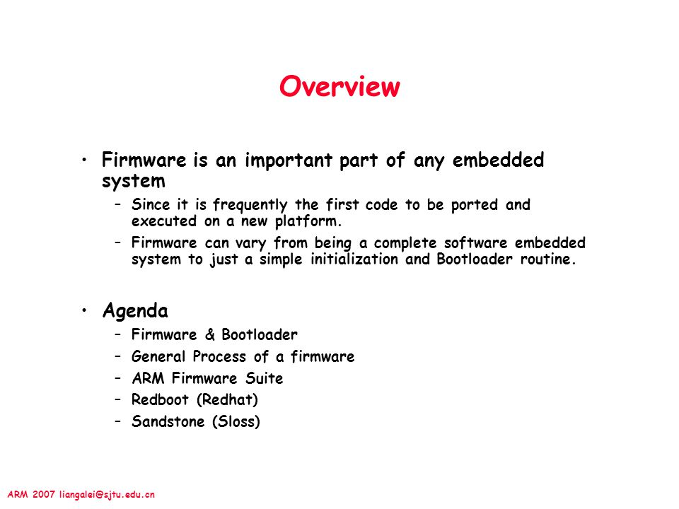 ARM 2007 liangalei@sjtu.edu.cn Overview Firmware is an important part of any embedded system –Since it is frequently the first code to be ported and e