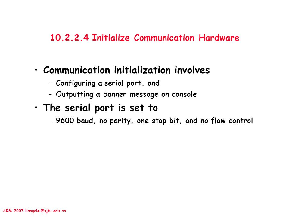 ARM 2007 liangalei@sjtu.edu.cn 10.2.2.4 Initialize Communication Hardware Communication initialization involves –Configuring a serial port, and –Outpu