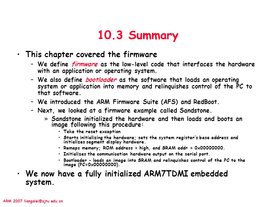 ARM 2007 liangalei@sjtu.edu.cn 10.3 Summary This chapter covered the firmware –We define firmware as the low-level code that interfaces the hardware w