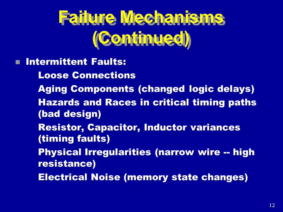 12 Failure Mechanisms (Continued) n Intermittent Faults: Loose Connections Aging Components (changed logic delays) Hazards and Races in critical timing paths (bad design) Resistor, Capacitor, Inductor variances (timing faults) Physical Irregularities (narrow wire -- high resistance) Electrical Noise (memory state changes)