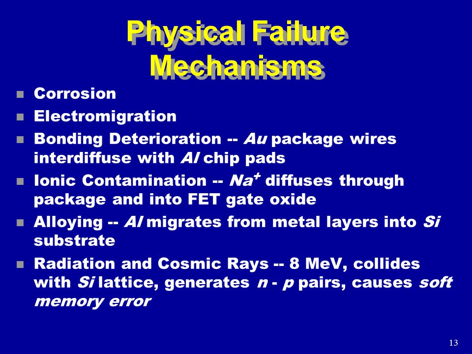 13 Physical Failure Mechanisms n Corrosion n Electromigration n Bonding Deterioration -- Au package wires interdiffuse with Al chip pads n Ionic Contamination -- Na + diffuses through package and into FET gate oxide n Alloying -- Al migrates from metal layers into Si substrate n Radiation and Cosmic Rays -- 8 MeV, collides with Si lattice, generates n - p pairs, causes soft memory error