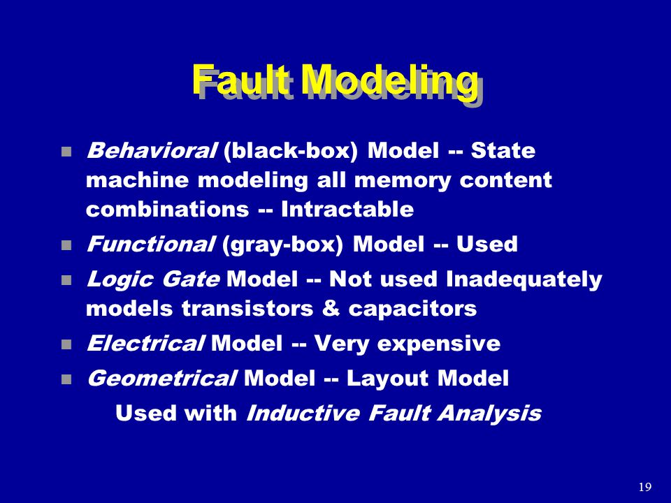 19 Fault Modeling n Behavioral (black-box) Model -- State machine modeling all memory content combinations -- Intractable n Functional (gray-box) Model -- Used n Logic Gate Model -- Not used Inadequately models transistors & capacitors n Electrical Model -- Very expensive n Geometrical Model -- Layout Model Used with Inductive Fault Analysis