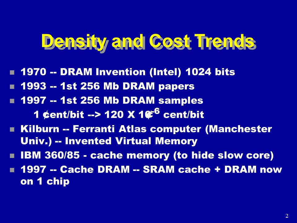 2 Density and Cost Trends n 1970 -- DRAM Invention (Intel) 1024 bits n 1993 -- 1st 256 Mb DRAM papers n 1997 -- 1st 256 Mb DRAM samples 1 cent/bit --> 120 X 10 -6 cent/bit n Kilburn -- Ferranti Atlas computer (Manchester Univ.) -- Invented Virtual Memory n IBM 360/85 - cache memory (to hide slow core) n 1997 -- Cache DRAM -- SRAM cache + DRAM now on 1 chip ¢ ¢