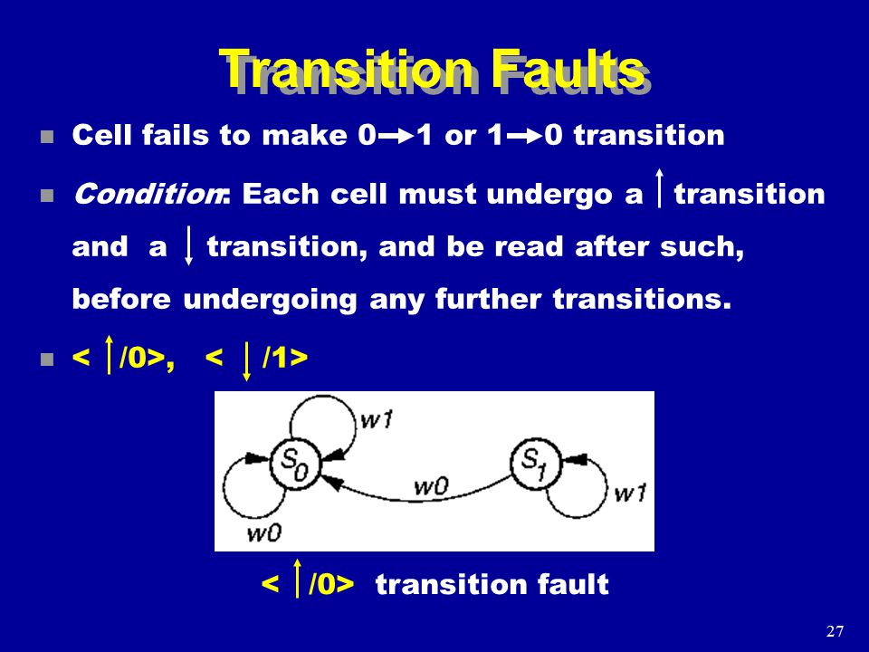 27 Transition Faults n Cell fails to make 0 1 or 1 0 transition n Condition: Each cell must undergo a transition and a transition, and be read after such, before undergoing any further transitions.