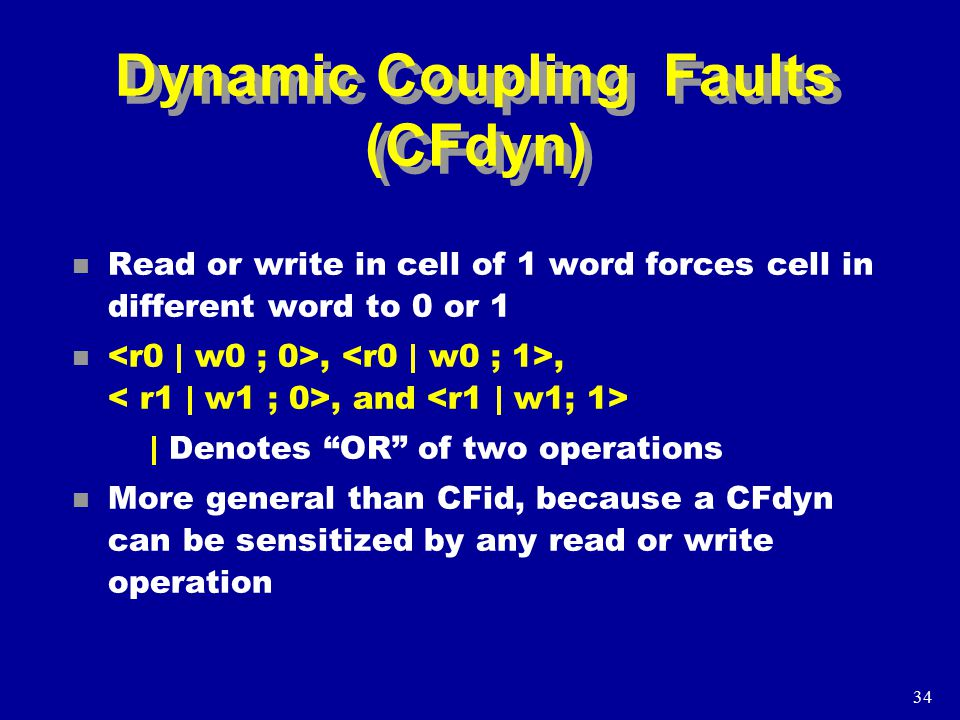 34 Dynamic Coupling Faults (CFdyn) n Read or write in cell of 1 word forces cell in different word to 0 or 1 n,,, and | Denotes OR of two operations n More general than CFid, because a CFdyn can be sensitized by any read or write operation