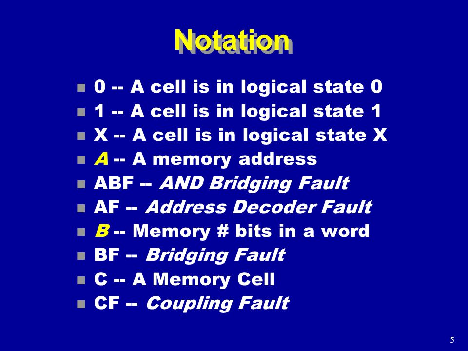 5 Notation n 0 -- A cell is in logical state 0 n 1 -- A cell is in logical state 1 n X -- A cell is in logical state X n A -- A memory address n ABF -- AND Bridging Fault n AF -- Address Decoder Fault n B -- Memory # bits in a word n BF -- Bridging Fault n C -- A Memory Cell n CF -- Coupling Fault