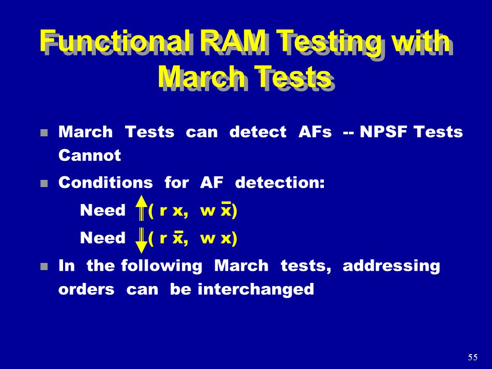 55 Functional RAM Testing with March Tests n March Tests can detect AFs -- NPSF Tests Cannot n Conditions for AF detection: Need ( r x, w x) n In the following March tests, addressing orders can be interchanged