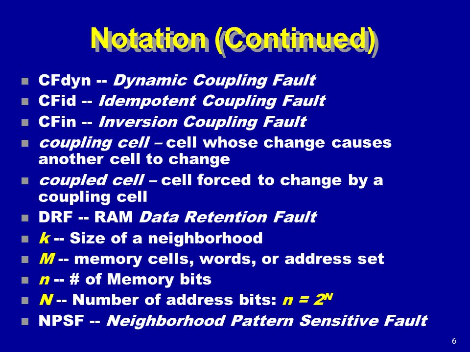 6 Notation (Continued) n CFdyn -- Dynamic Coupling Fault n CFid -- Idempotent Coupling Fault n CFin -- Inversion Coupling Fault n coupling cell – cell whose change causes another cell to change n coupled cell – cell forced to change by a coupling cell n DRF -- RAM Data Retention Fault n k -- Size of a neighborhood n M -- memory cells, words, or address set n n -- # of Memory bits n N -- Number of address bits: n = 2 N n NPSF -- Neighborhood Pattern Sensitive Fault