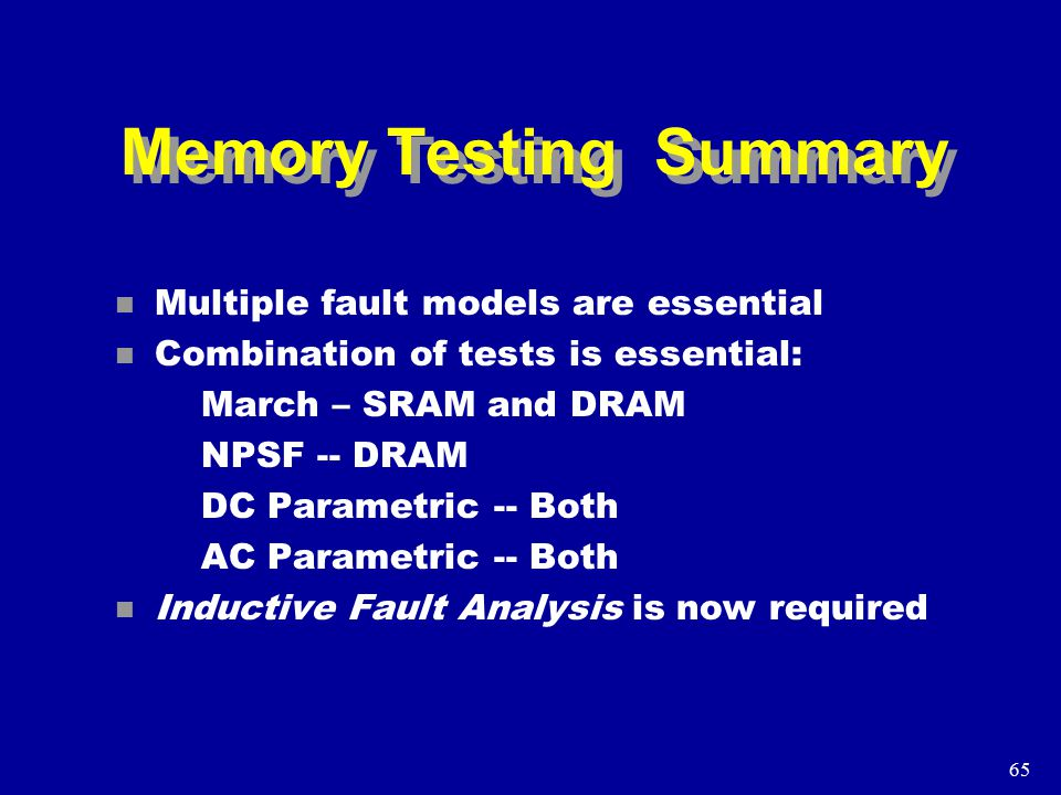 65 Memory Testing Summary n Multiple fault models are essential n Combination of tests is essential: March – SRAM and DRAM NPSF -- DRAM DC Parametric -- Both AC Parametric -- Both n Inductive Fault Analysis is now required