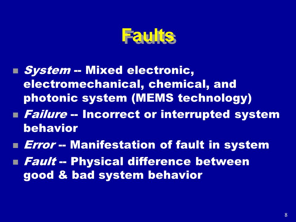8 Faults n System -- Mixed electronic, electromechanical, chemical, and photonic system (MEMS technology) n Failure -- Incorrect or interrupted system behavior n Error -- Manifestation of fault in system n Fault -- Physical difference between good & bad system behavior