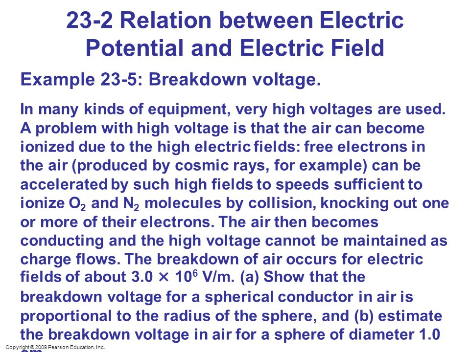 Copyright © 2009 Pearson Education, Inc. 23-2 Relation between Electric Potential and Electric Field Example 23-5: Breakdown voltage. In many kinds of