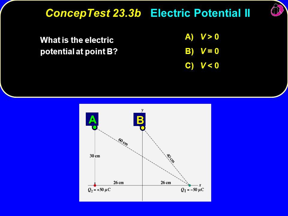 A) V > 0 B) V = 0 C) V < 0 A B What is the electric potential at point B.