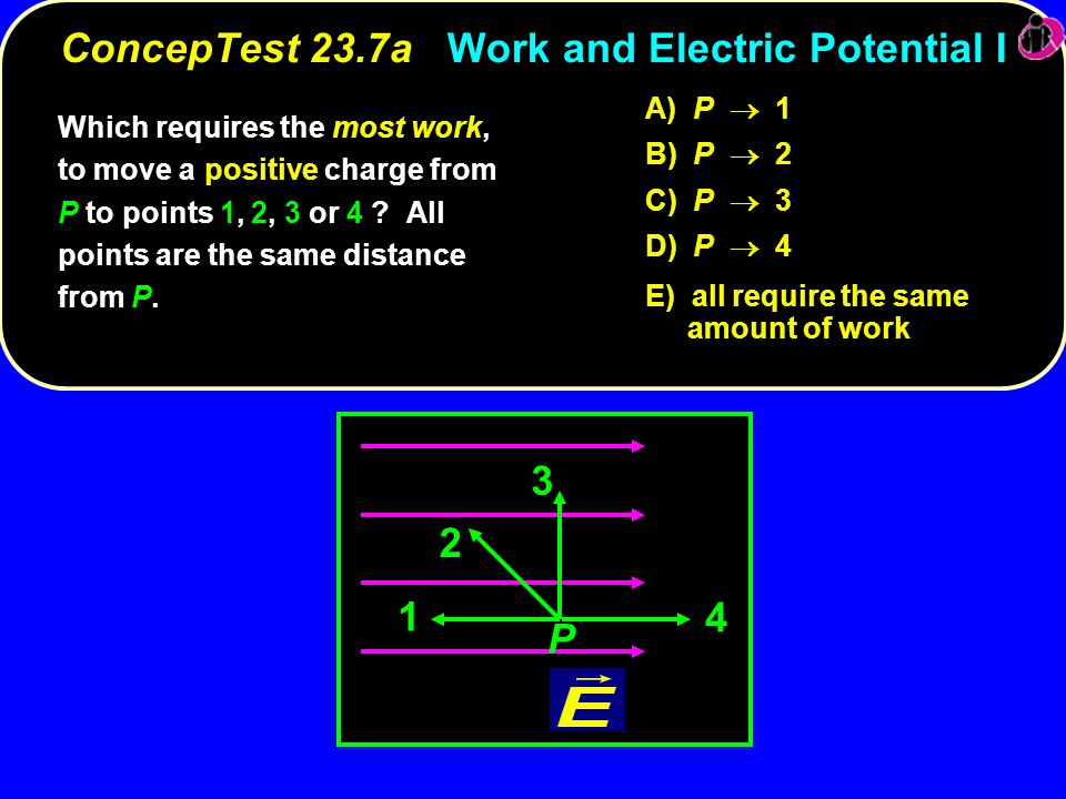 Which requires the most work, to move a positive charge from P to points 1, 2, 3 or 4 ? All points are the same distance from P. A) P  1 B) P  2 C)