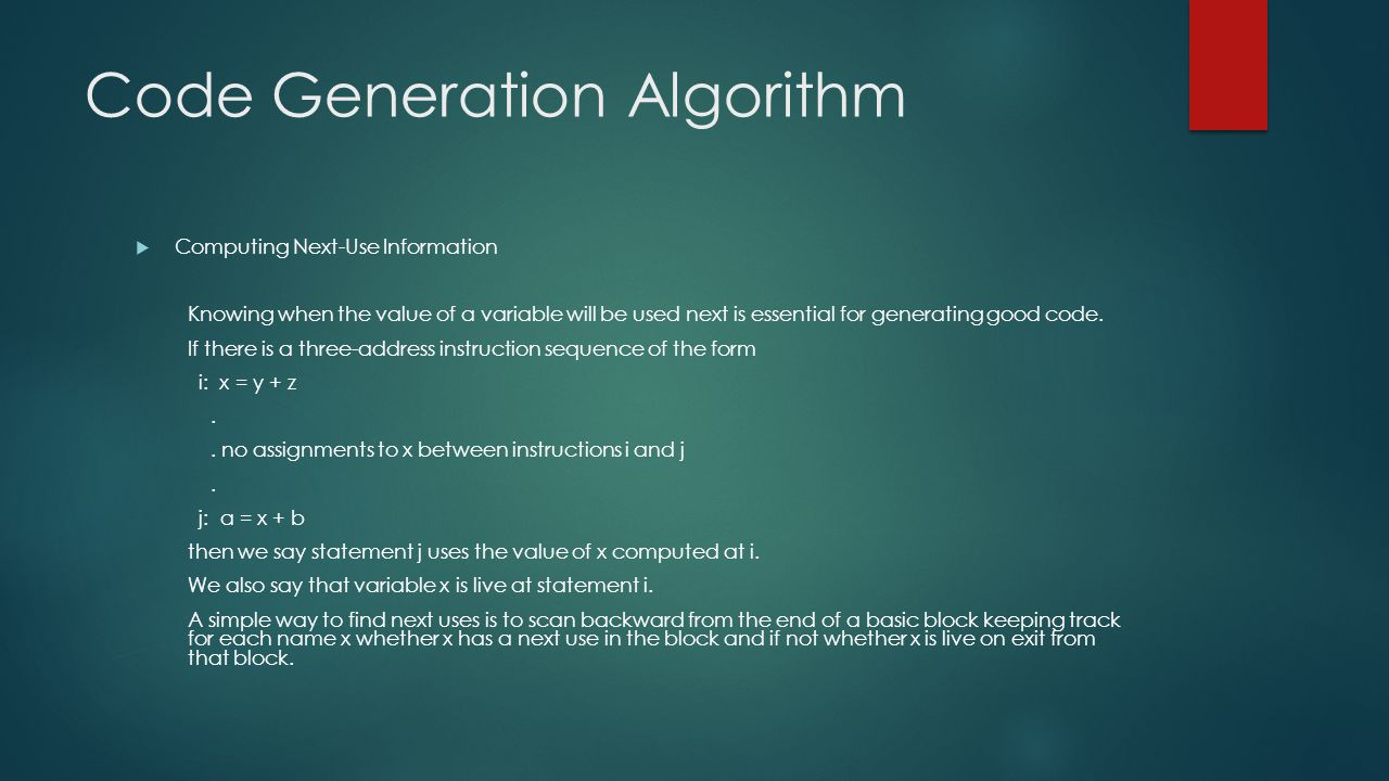 Code Generation Algorithm  Computing Next-Use Information Knowing when the value of a variable will be used next is essential for generating good cod